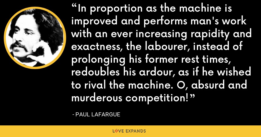 In proportion as the machine is improved and performs man's work with an ever increasing rapidity and exactness, the labourer, instead of prolonging his former rest times, redoubles his ardour, as if he wished to rival the machine. O, absurd and murderous competition! - Paul Lafargue