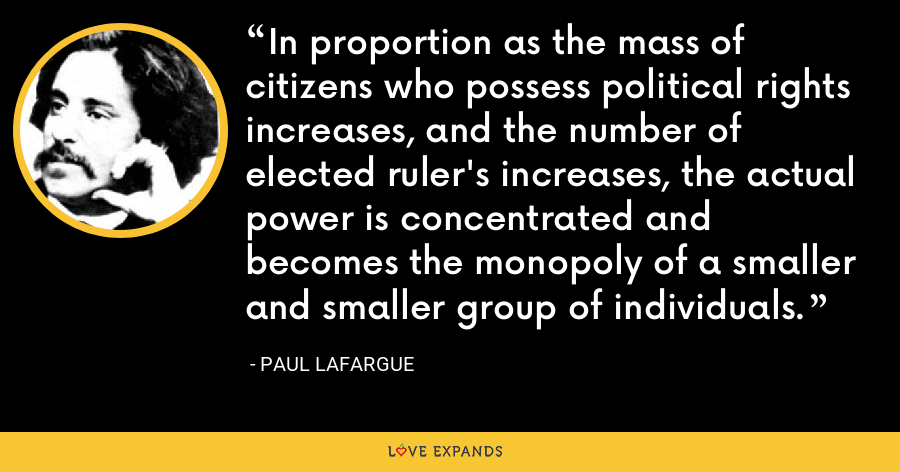 In proportion as the mass of citizens who possess political rights increases, and the number of elected ruler's increases, the actual power is concentrated and becomes the monopoly of a smaller and smaller group of individuals. - Paul Lafargue