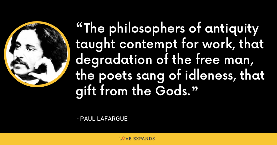 The philosophers of antiquity taught contempt for work, that degradation of the free man, the poets sang of idleness, that gift from the Gods. - Paul Lafargue