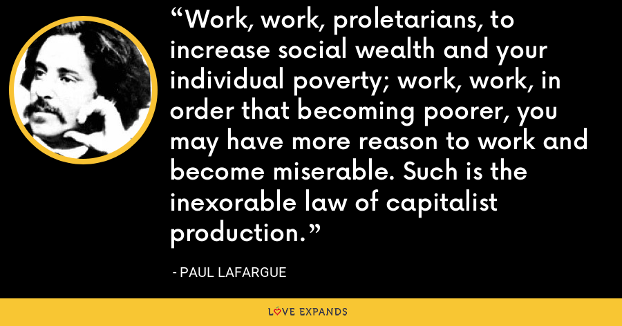 Work, work, proletarians, to increase social wealth and your individual poverty; work, work, in order that becoming poorer, you may have more reason to work and become miserable. Such is the inexorable law of capitalist production. - Paul Lafargue
