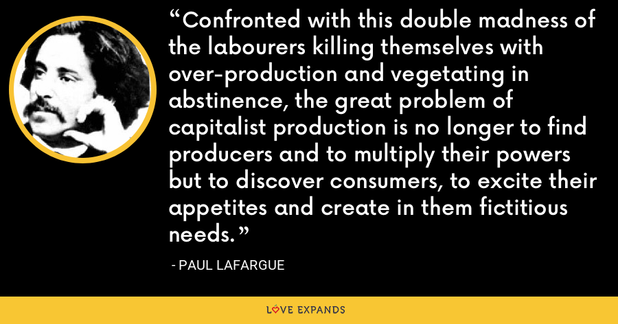 Confronted with this double madness of the labourers killing themselves with over-production and vegetating in abstinence, the great problem of capitalist production is no longer to find producers and to multiply their powers but to discover consumers, to excite their appetites and create in them fictitious needs. - Paul Lafargue