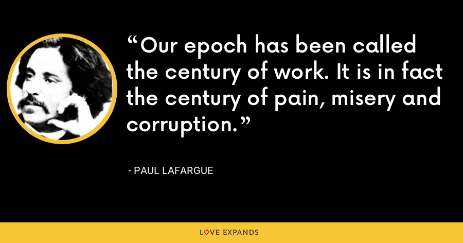 Our epoch has been called the century of work. It is in fact the century of pain, misery and corruption. - Paul Lafargue