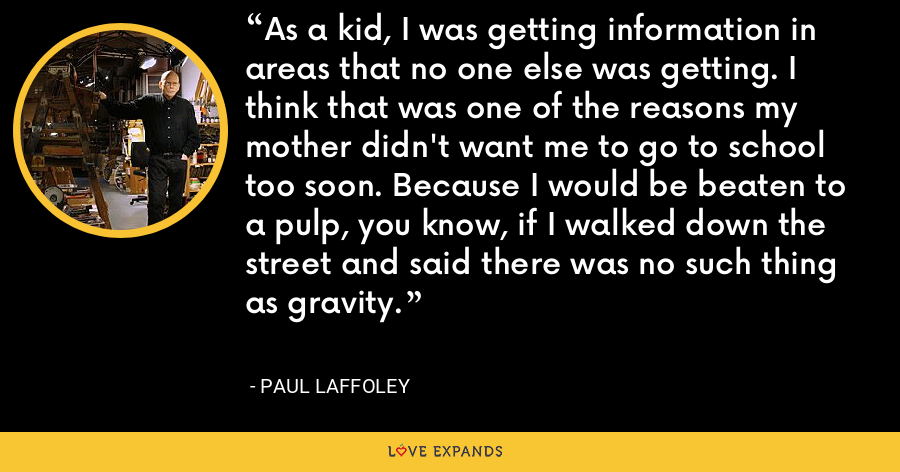 As a kid, I was getting information in areas that no one else was getting. I think that was one of the reasons my mother didn't want me to go to school too soon. Because I would be beaten to a pulp, you know, if I walked down the street and said there was no such thing as gravity. - Paul Laffoley