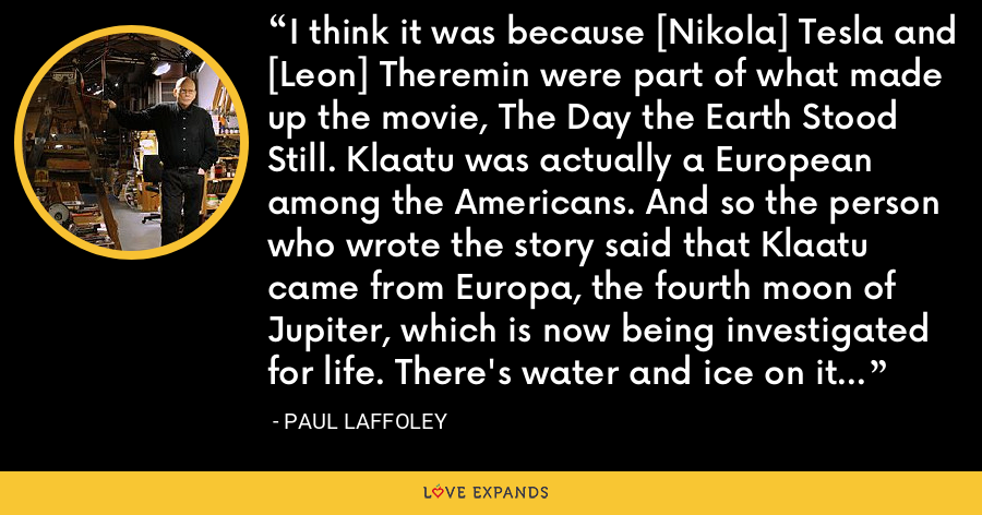 I think it was because [Nikola] Tesla and [Leon] Theremin were part of what made up the movie, The Day the Earth Stood Still. Klaatu was actually a European among the Americans. And so the person who wrote the story said that Klaatu came from Europa, the fourth moon of Jupiter, which is now being investigated for life. There's water and ice on it and that kind of stuff. - Paul Laffoley