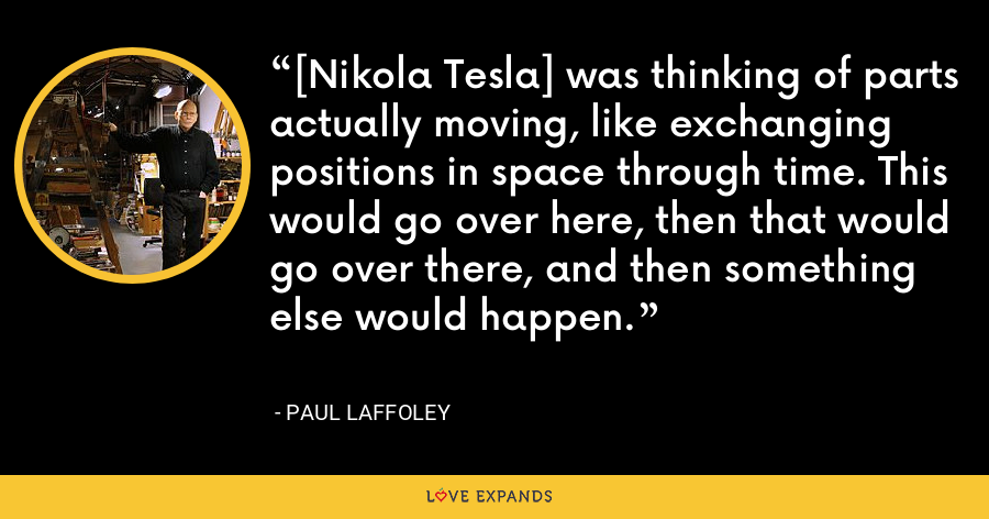 [Nikola Tesla] was thinking of parts actually moving, like exchanging positions in space through time. This would go over here, then that would go over there, and then something else would happen. - Paul Laffoley