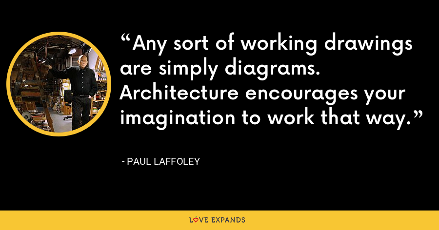 Any sort of working drawings are simply diagrams. Architecture encourages your imagination to work that way. - Paul Laffoley