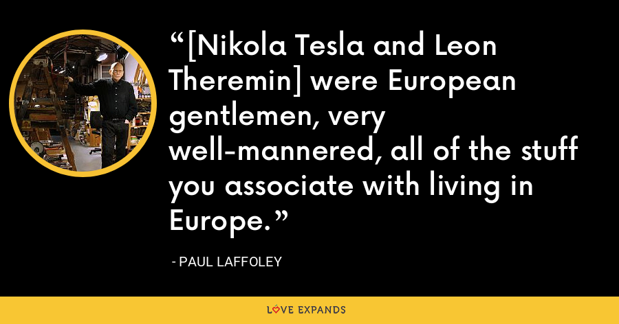 [Nikola Tesla and Leon Theremin] were European gentlemen, very well-mannered, all of the stuff you associate with living in Europe. - Paul Laffoley