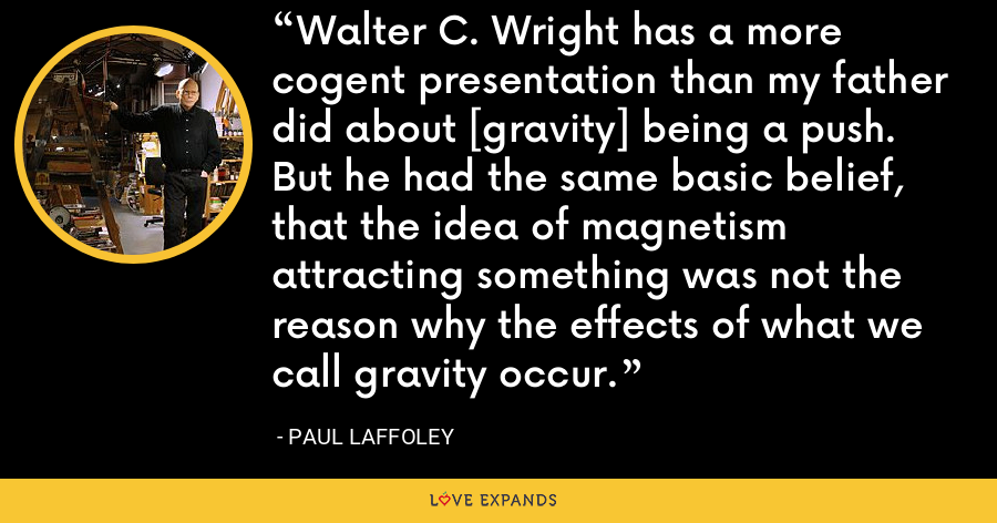 Walter C. Wright has a more cogent presentation than my father did about [gravity] being a push. But he had the same basic belief, that the idea of magnetism attracting something was not the reason why the effects of what we call gravity occur. - Paul Laffoley
