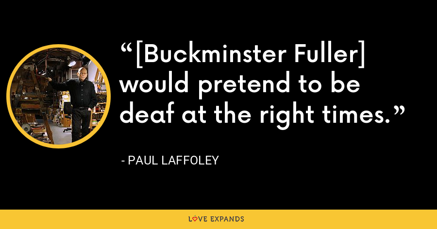 [Buckminster Fuller] would pretend to be deaf at the right times. - Paul Laffoley