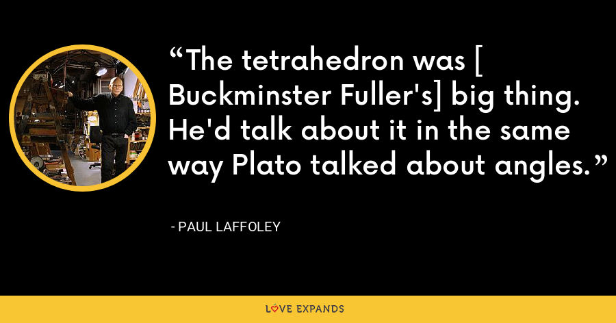 The tetrahedron was [ Buckminster Fuller's] big thing. He'd talk about it in the same way Plato talked about angles. - Paul Laffoley