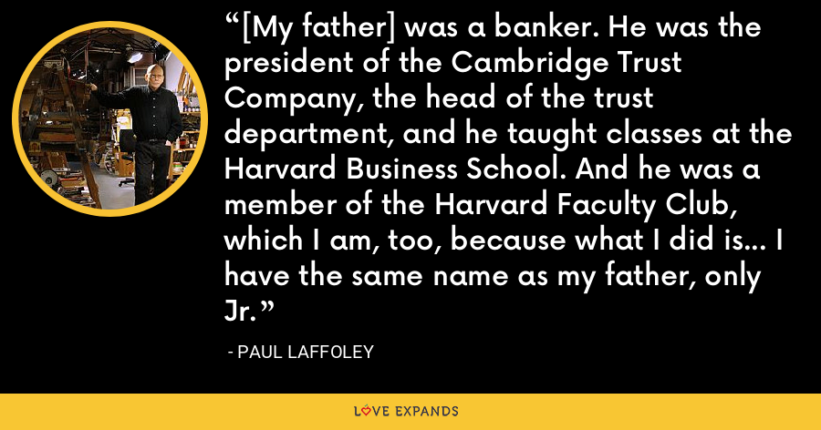 [My father] was a banker. He was the president of the Cambridge Trust Company, the head of the trust department, and he taught classes at the Harvard Business School. And he was a member of the Harvard Faculty Club, which I am, too, because what I did is... I have the same name as my father, only Jr. - Paul Laffoley