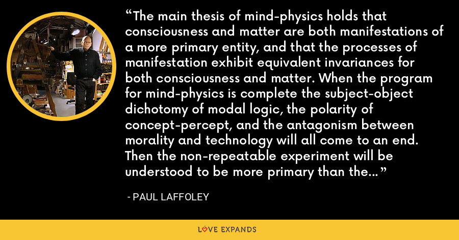 The main thesis of mind-physics holds that consciousness and matter are both manifestations of a more primary entity, and that the processes of manifestation exhibit equivalent invariances for both consciousness and matter. When the program for mind-physics is complete the subject-object dichotomy of modal logic, the polarity of concept-percept, and the antagonism between morality and technology will all come to an end. Then the non-repeatable experiment will be understood to be more primary than the traditional repeatable experiment. - Paul Laffoley