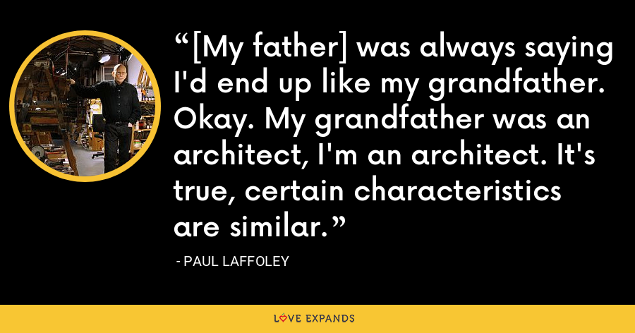 [My father] was always saying I'd end up like my grandfather. Okay. My grandfather was an architect, I'm an architect. It's true, certain characteristics are similar. - Paul Laffoley