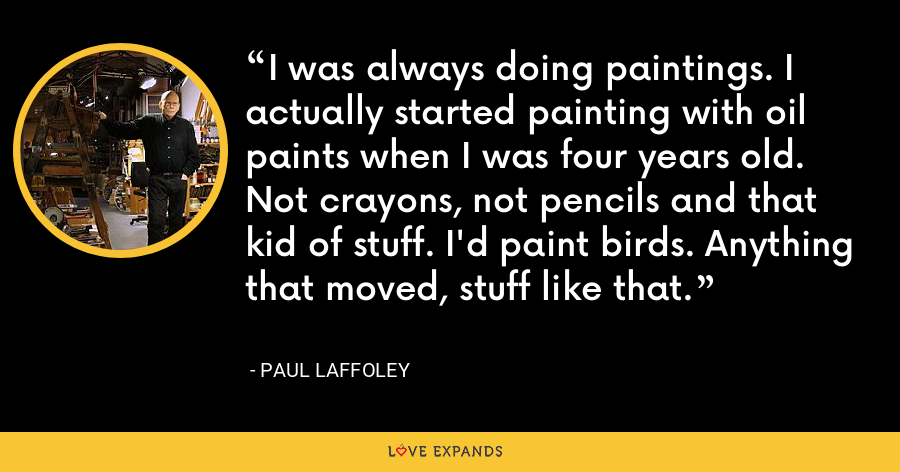 I was always doing paintings. I actually started painting with oil paints when I was four years old. Not crayons, not pencils and that kid of stuff. I'd paint birds. Anything that moved, stuff like that. - Paul Laffoley