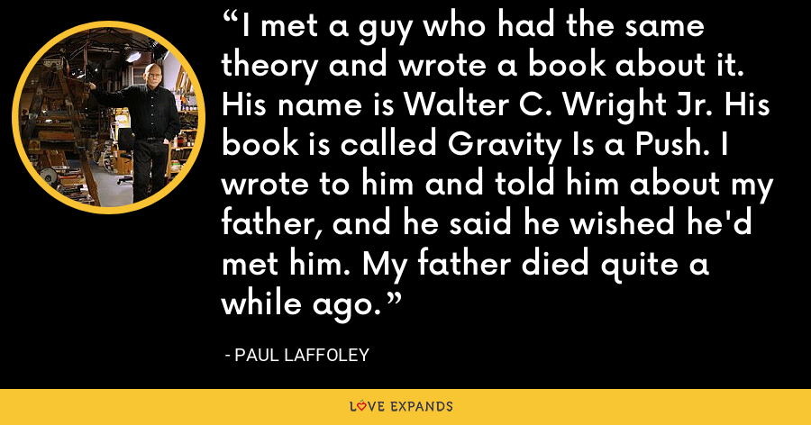 I met a guy who had the same theory and wrote a book about it. His name is Walter C. Wright Jr. His book is called Gravity Is a Push. I wrote to him and told him about my father, and he said he wished he'd met him. My father died quite a while ago. - Paul Laffoley
