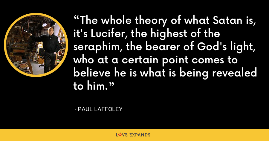 The whole theory of what Satan is, it's Lucifer, the highest of the seraphim, the bearer of God's light, who at a certain point comes to believe he is what is being revealed to him. - Paul Laffoley