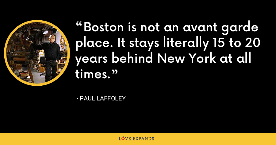 Boston is not an avant garde place. It stays literally 15 to 20 years behind New York at all times. - Paul Laffoley