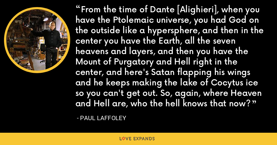 From the time of Dante [Alighieri], when you have the Ptolemaic universe, you had God on the outside like a hypersphere, and then in the center you have the Earth, all the seven heavens and layers, and then you have the Mount of Purgatory and Hell right in the center, and here's Satan flapping his wings and he keeps making the lake of Cocytus ice so you can't get out. So, again, where Heaven and Hell are, who the hell knows that now? - Paul Laffoley