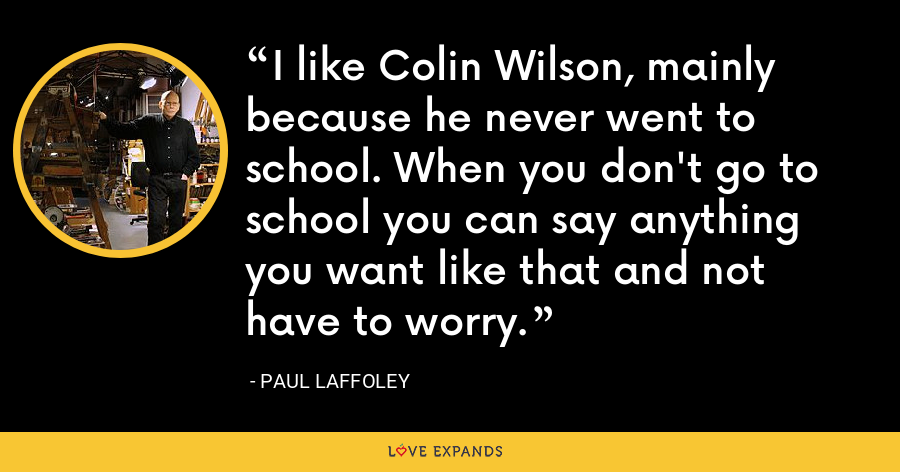 I like Colin Wilson, mainly because he never went to school. When you don't go to school you can say anything you want like that and not have to worry. - Paul Laffoley