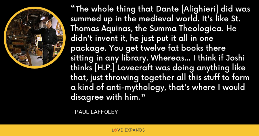 The whole thing that Dante [Alighieri] did was summed up in the medieval world. It's like St. Thomas Aquinas, the Summa Theologica. He didn't invent it, he just put it all in one package. You get twelve fat books there sitting in any library. Whereas... I think if Joshi thinks [H.P.] Lovecraft was doing anything like that, just throwing together all this stuff to form a kind of anti-mythology, that's where I would disagree with him. - Paul Laffoley