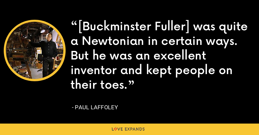 [Buckminster Fuller] was quite a Newtonian in certain ways. But he was an excellent inventor and kept people on their toes. - Paul Laffoley
