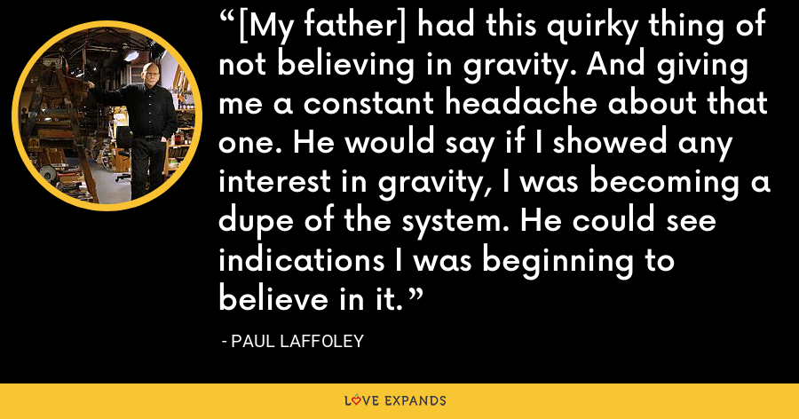 [My father] had this quirky thing of not believing in gravity. And giving me a constant headache about that one. He would say if I showed any interest in gravity, I was becoming a dupe of the system. He could see indications I was beginning to believe in it. - Paul Laffoley