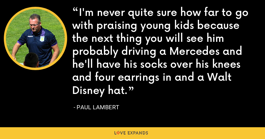 I'm never quite sure how far to go with praising young kids because the next thing you will see him probably driving a Mercedes and he'll have his socks over his knees and four earrings in and a Walt Disney hat. - Paul Lambert