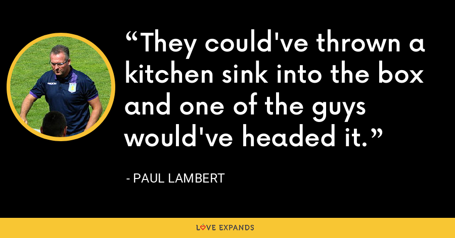 They could've thrown a kitchen sink into the box and one of the guys would've headed it. - Paul Lambert