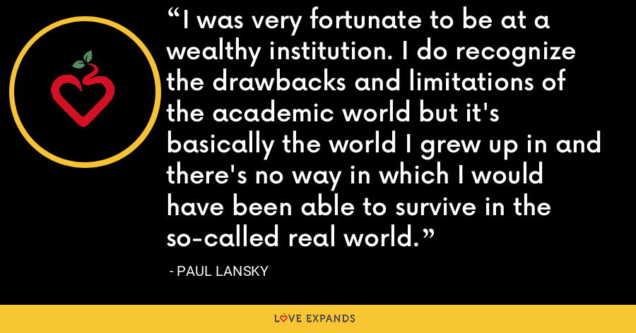 I was very fortunate to be at a wealthy institution. I do recognize the drawbacks and limitations of the academic world but it's basically the world I grew up in and there's no way in which I would have been able to survive in the so-called real world. - Paul Lansky