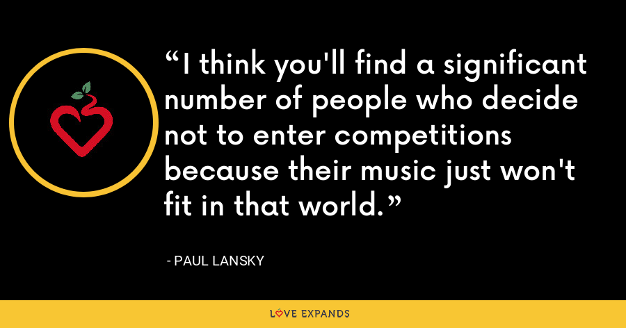 I think you'll find a significant number of people who decide not to enter competitions because their music just won't fit in that world. - Paul Lansky
