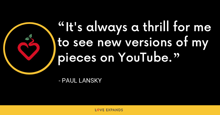 It's always a thrill for me to see new versions of my pieces on YouTube. - Paul Lansky