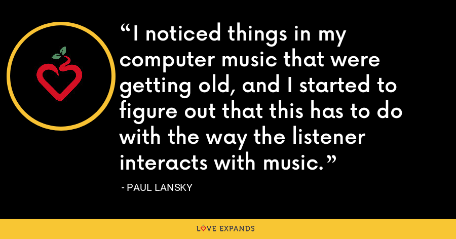I noticed things in my computer music that were getting old, and I started to figure out that this has to do with the way the listener interacts with music. - Paul Lansky