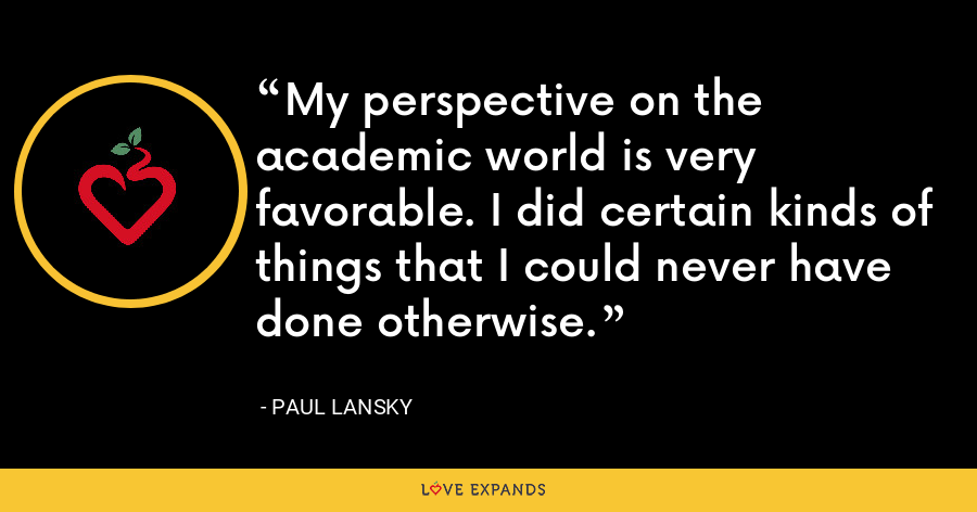 My perspective on the academic world is very favorable. I did certain kinds of things that I could never have done otherwise. - Paul Lansky