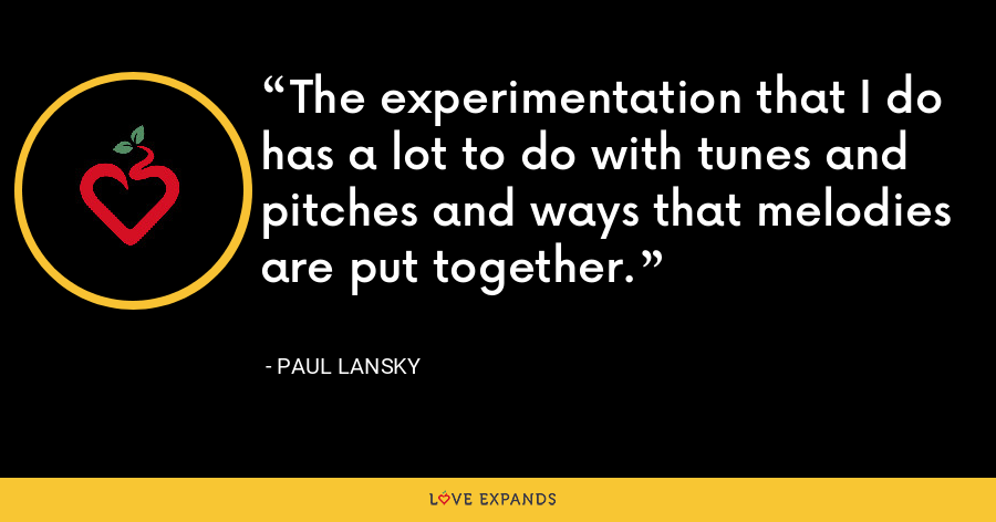 The experimentation that I do has a lot to do with tunes and pitches and ways that melodies are put together. - Paul Lansky