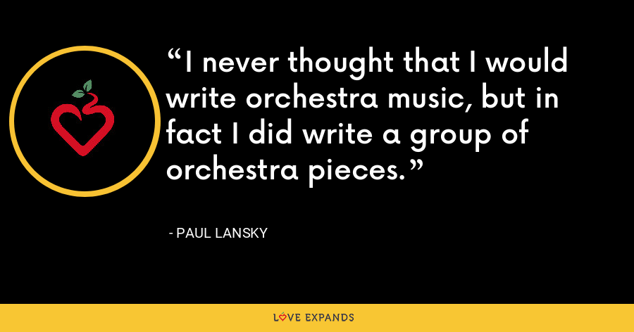 I never thought that I would write orchestra music, but in fact I did write a group of orchestra pieces. - Paul Lansky