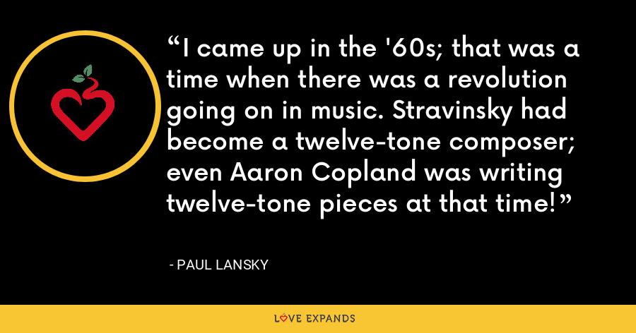 I came up in the '60s; that was a time when there was a revolution going on in music. Stravinsky had become a twelve-tone composer; even Aaron Copland was writing twelve-tone pieces at that time! - Paul Lansky