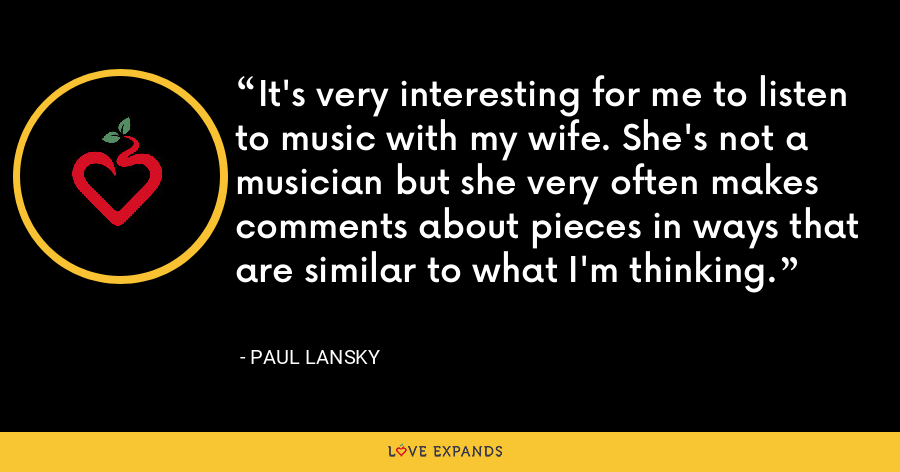 It's very interesting for me to listen to music with my wife. She's not a musician but she very often makes comments about pieces in ways that are similar to what I'm thinking. - Paul Lansky