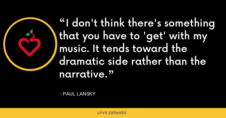 I don't think there's something that you have to 'get' with my music. It tends toward the dramatic side rather than the narrative. - Paul Lansky