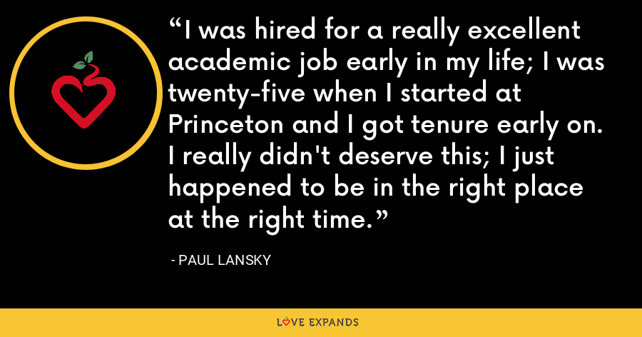 I was hired for a really excellent academic job early in my life; I was twenty-five when I started at Princeton and I got tenure early on. I really didn't deserve this; I just happened to be in the right place at the right time. - Paul Lansky