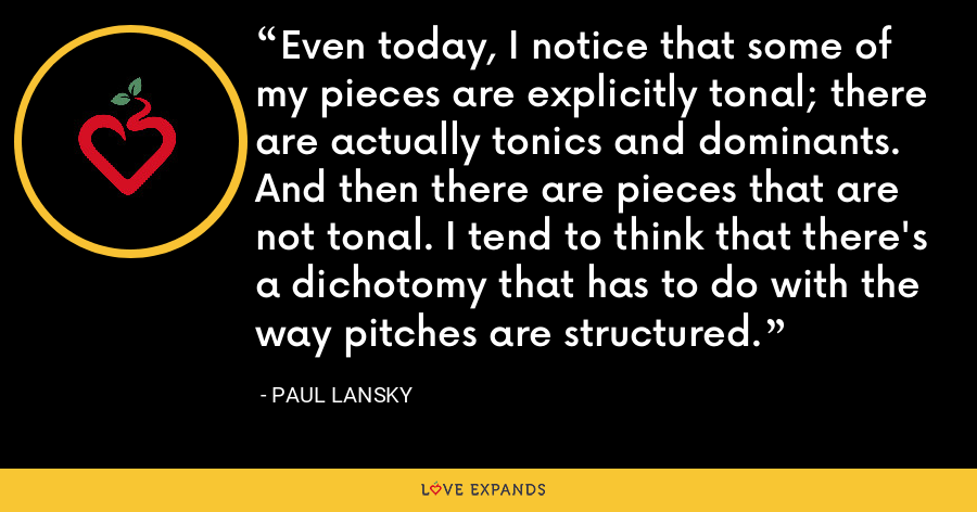 Even today, I notice that some of my pieces are explicitly tonal; there are actually tonics and dominants. And then there are pieces that are not tonal. I tend to think that there's a dichotomy that has to do with the way pitches are structured. - Paul Lansky