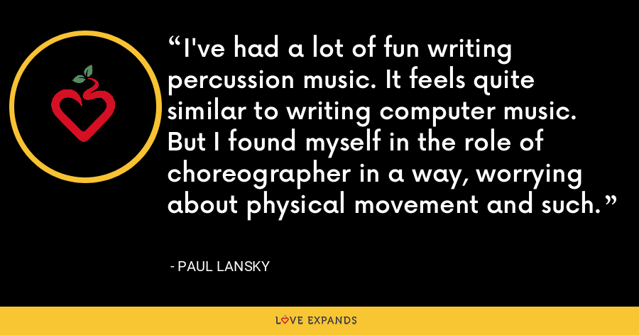 I've had a lot of fun writing percussion music. It feels quite similar to writing computer music. But I found myself in the role of choreographer in a way, worrying about physical movement and such. - Paul Lansky
