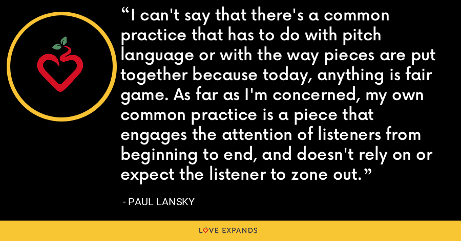 I can't say that there's a common practice that has to do with pitch language or with the way pieces are put together because today, anything is fair game. As far as I'm concerned, my own common practice is a piece that engages the attention of listeners from beginning to end, and doesn't rely on or expect the listener to zone out. - Paul Lansky