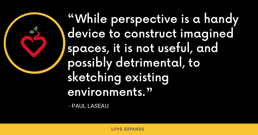 While perspective is a handy device to construct imagined spaces, it is not useful, and possibly detrimental, to sketching existing environments. - Paul Laseau