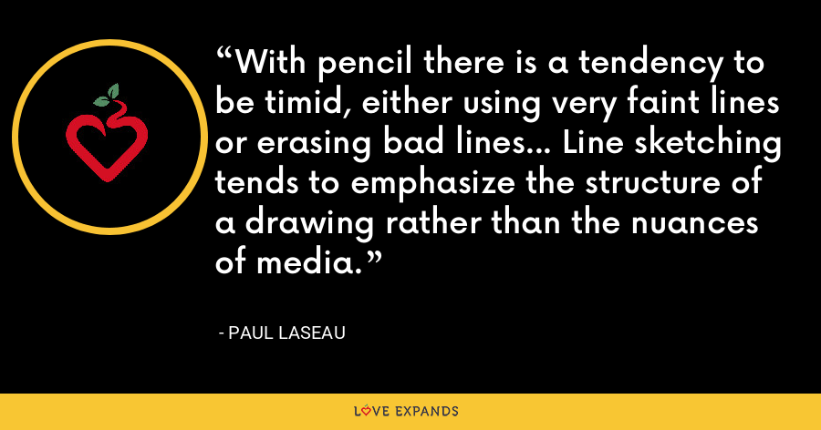 With pencil there is a tendency to be timid, either using very faint lines or erasing bad lines... Line sketching tends to emphasize the structure of a drawing rather than the nuances of media. - Paul Laseau