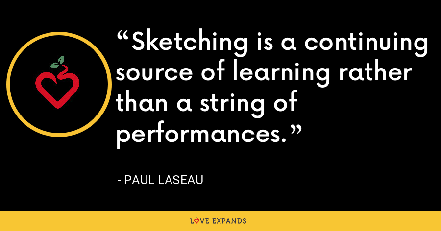 Sketching is a continuing source of learning rather than a string of performances. - Paul Laseau