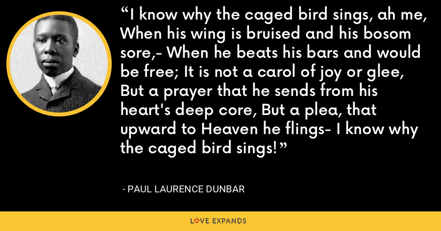 I know why the caged bird sings, ah me, When his wing is bruised and his bosom sore,- When he beats his bars and would be free; It is not a carol of joy or glee, But a prayer that he sends from his heart's deep core, But a plea, that upward to Heaven he flings- I know why the caged bird sings! - Paul Laurence Dunbar