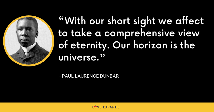 With our short sight we affect to take a comprehensive view of eternity. Our horizon is the universe. - Paul Laurence Dunbar