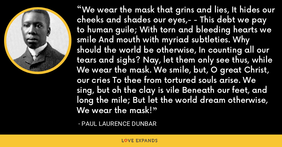 We wear the mask that grins and lies, It hides our cheeks and shades our eyes,- - This debt we pay to human guile; With torn and bleeding hearts we smile And mouth with myriad subtleties. Why should the world be otherwise, In counting all our tears and sighs? Nay, let them only see thus, while We wear the mask. We smile, but, O great Christ, our cries To thee from tortured souls arise. We sing, but oh the clay is vile Beneath our feet, and long the mile; But let the world dream otherwise, We wear the mask! - Paul Laurence Dunbar