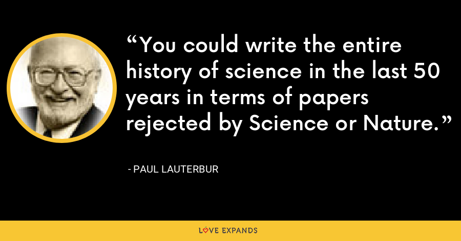 You could write the entire history of science in the last 50 years in terms of papers rejected by Science or Nature. - Paul Lauterbur