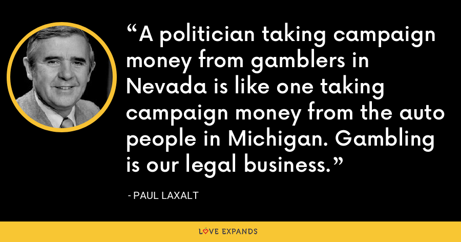 A politician taking campaign money from gamblers in Nevada is like one taking campaign money from the auto people in Michigan. Gambling is our legal business. - Paul Laxalt